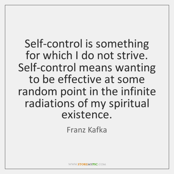 Self-control is something for which I do not strive. Self-control means wanting ...