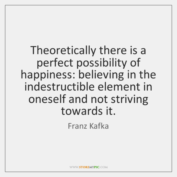 Theoretically there is a perfect possibility of happiness: believing in the indestructible ...