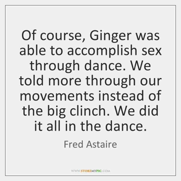 Of course, Ginger was able to accomplish sex through dance. We told ...