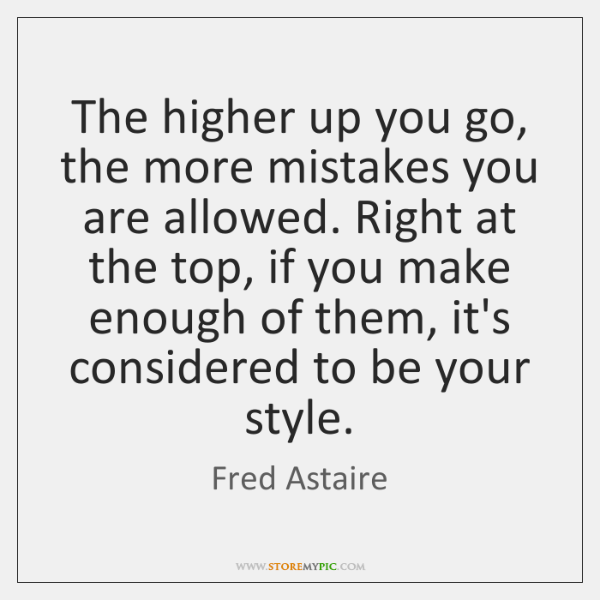 The higher up you go, the more mistakes you are allowed. Right ...