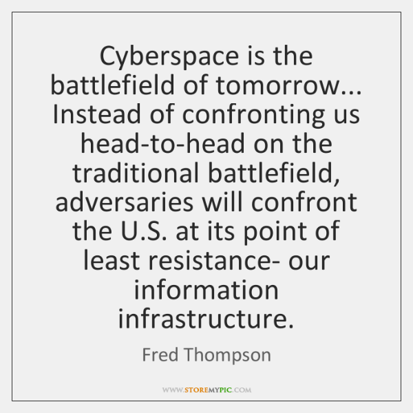 Cyberspace is the battlefield of tomorrow... Instead of confronting us head-to-head on ...