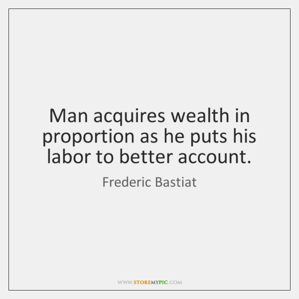 Man acquires wealth in proportion as he puts his labor to better ...