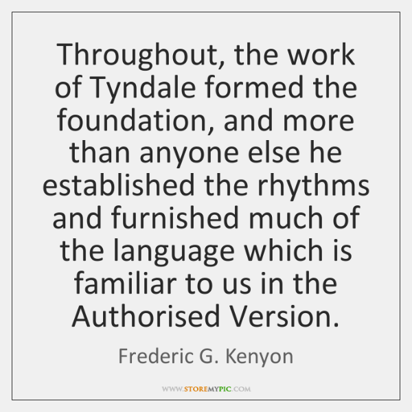 Throughout, the work of Tyndale formed the foundation, and more than anyone ...