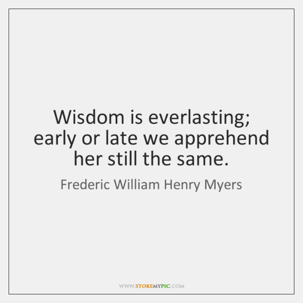 Wisdom is everlasting; early or late we apprehend her still the same.