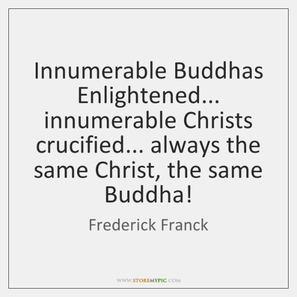 Innumerable Buddhas Enlightened... innumerable Christs crucified... always the same Christ, the same