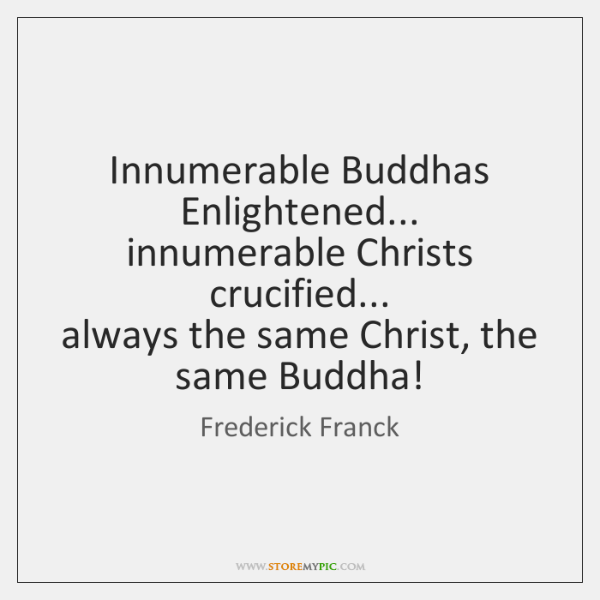 Innumerable Buddhas   Enlightened...   innumerable Christs crucified...   always the same Christ, th