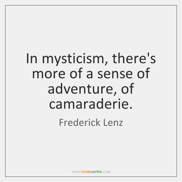 In mysticism, there's more of a sense of adventure, of camaraderie.