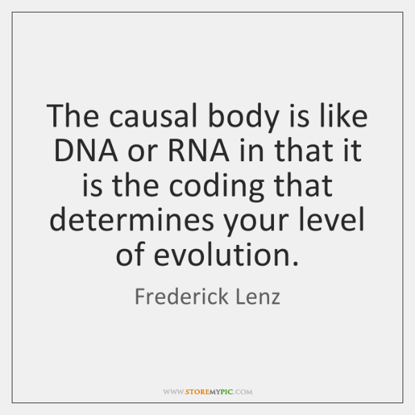 The causal body is like DNA or RNA in that it is ...
