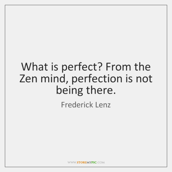 What is perfect? From the Zen mind, perfection is not being there.