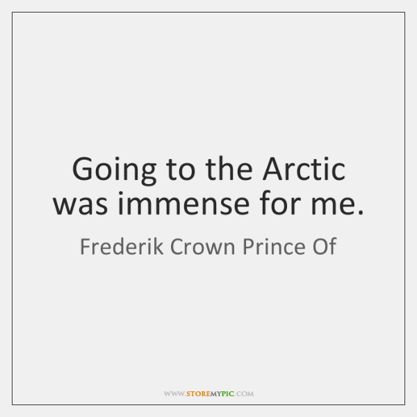 Going to the Arctic was immense for me.
