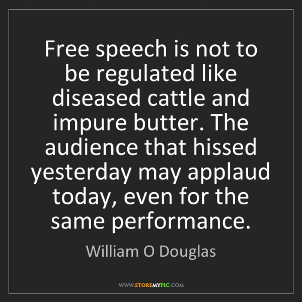 William O Douglas: Free speech is not to be regulated like diseased cattle...