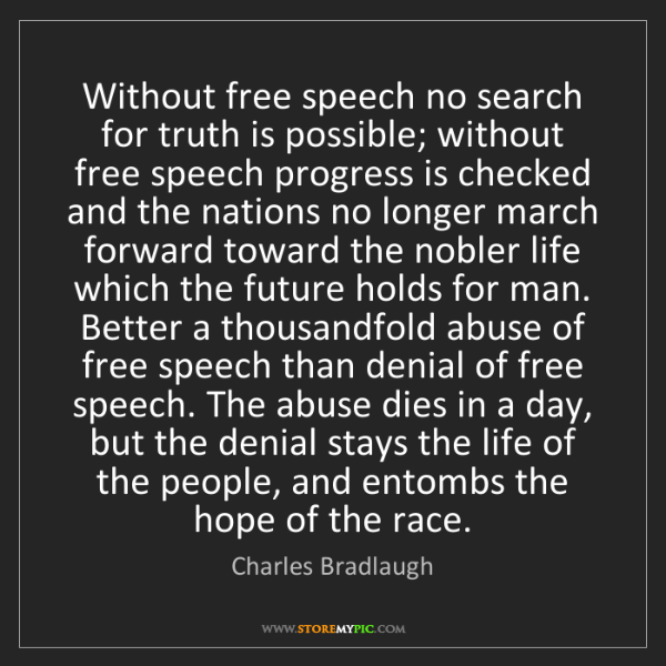 Charles Bradlaugh: Without free speech no search for truth is possible;...
