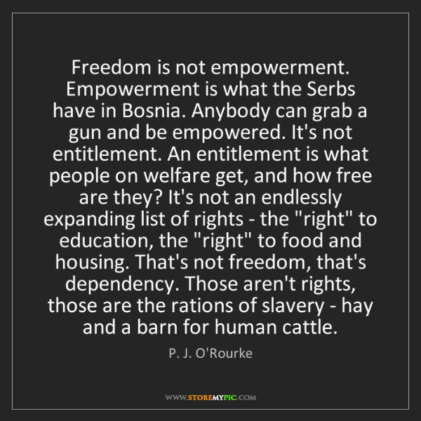 P. J. O'Rourke: Freedom is not empowerment. Empowerment is what the Serbs...