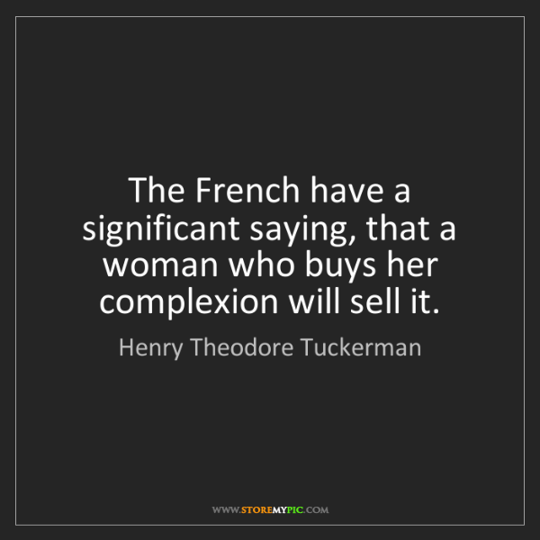 Henry Theodore Tuckerman: The French have a significant saying, that a woman who...