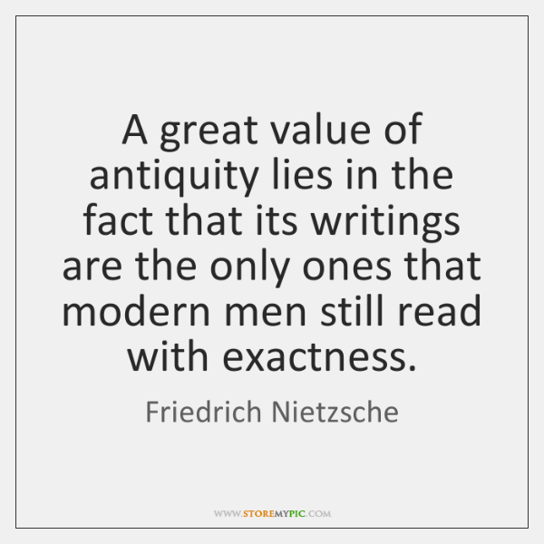 A great value of antiquity lies in the fact that its writings ...