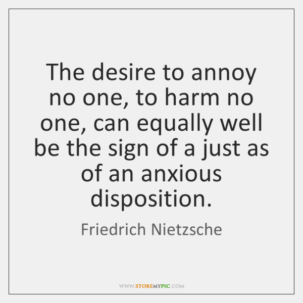 The desire to annoy no one, to harm no one, can equally ...