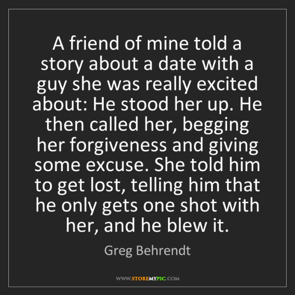 Greg Behrendt: A friend of mine told a story about a date with a guy...