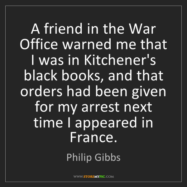 Philip Gibbs: A friend in the War Office warned me that I was in Kitchener's...