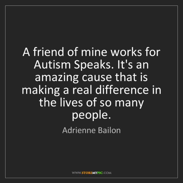 Adrienne Bailon: A friend of mine works for Autism Speaks. It's an amazing...