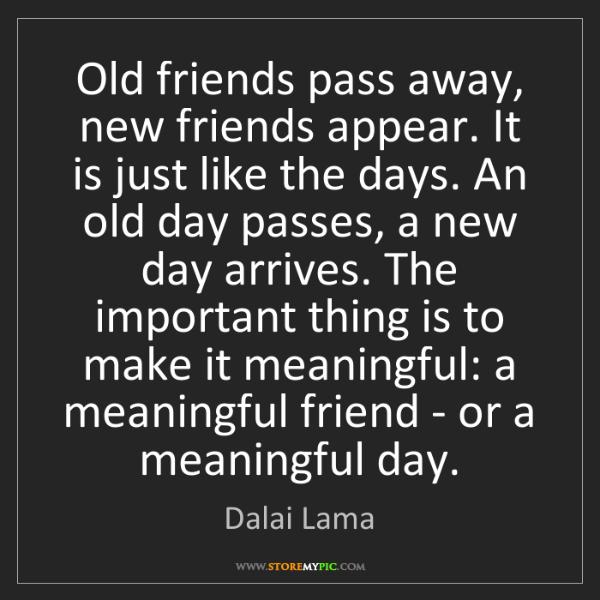 Dalai Lama: Old friends pass away, new friends appear. It is just...