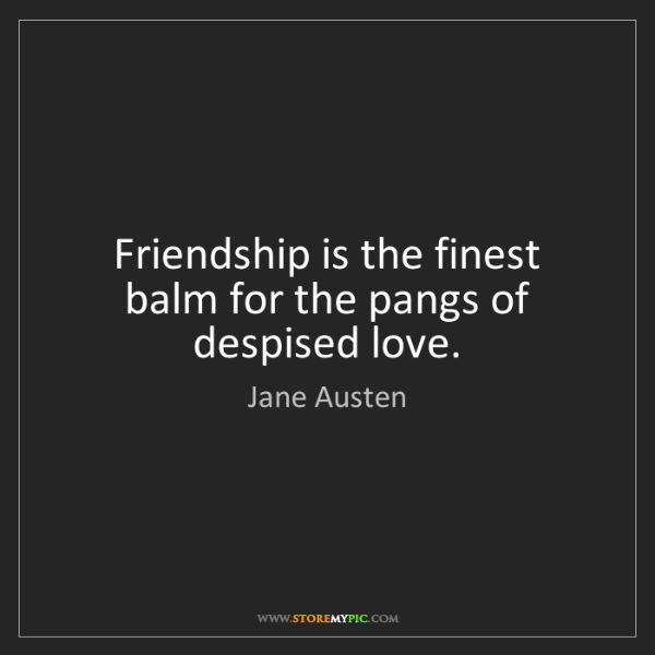 Jane Austen: Friendship is the finest balm for the pangs of despised...