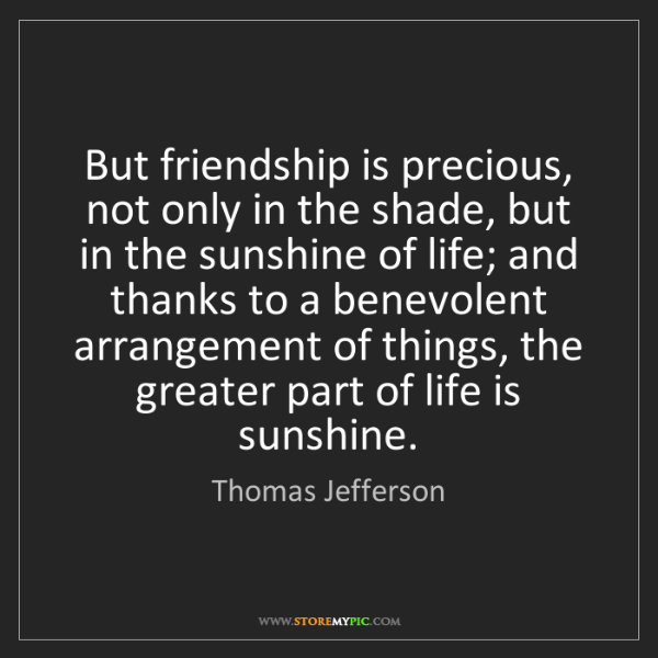 Thomas Jefferson: But friendship is precious, not only in the shade, but...