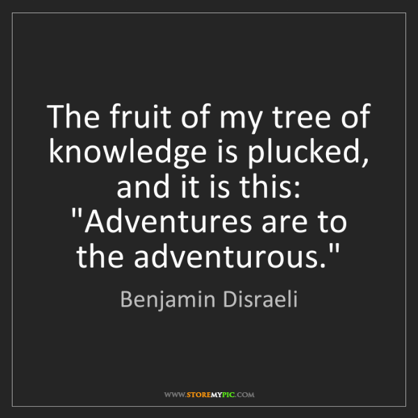 Benjamin Disraeli: The fruit of my tree of knowledge is plucked, and it...