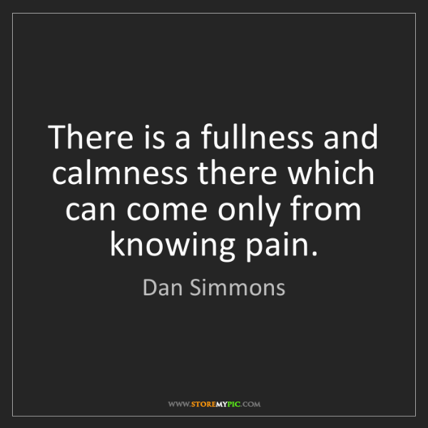 Dan Simmons: There is a fullness and calmness there which can come...