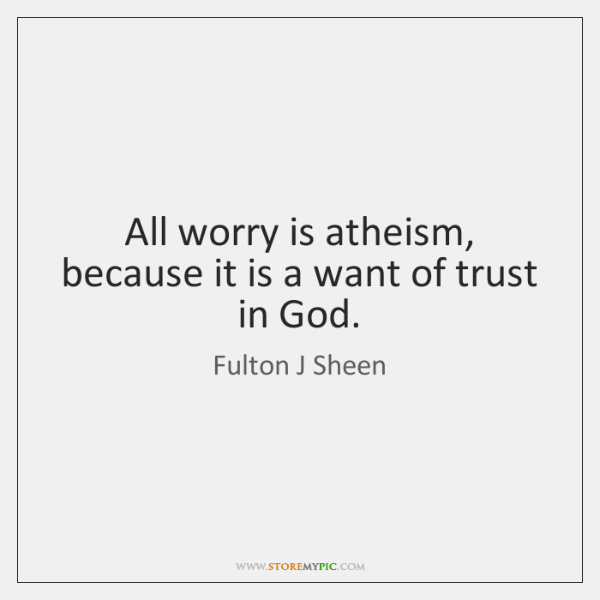 All worry is atheism, because it is a want of trust in ...