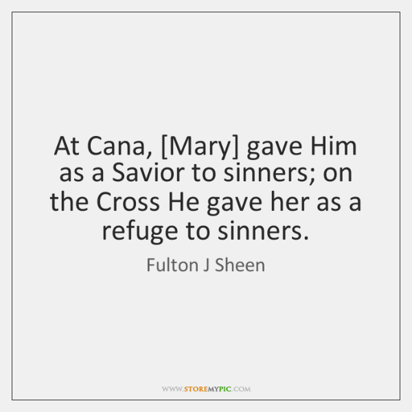 At Cana, [Mary] gave Him as a Savior to sinners; on the ...