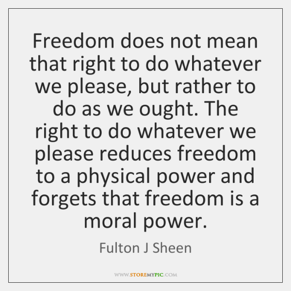 Freedom does not mean that right to do whatever we please, but ...