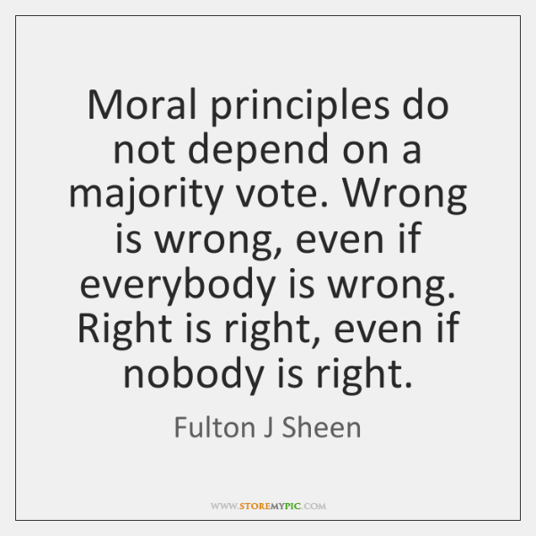 Moral principles do not depend on a majority vote. Wrong is wrong, ...
