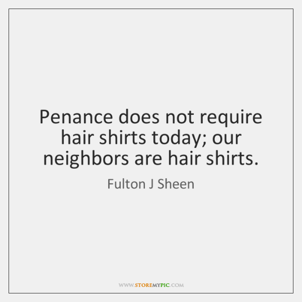 Penance does not require hair shirts today; our neighbors are hair shirts.