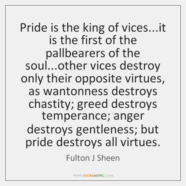 Pride is the king of vices...it is the first of the ...