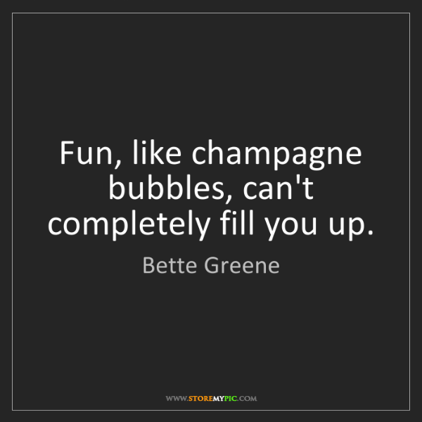 Bette Greene: Fun, like champagne bubbles, can't completely fill you...