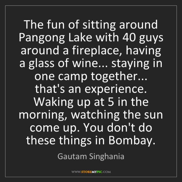 Gautam Singhania: The fun of sitting around Pangong Lake with 40 guys around...