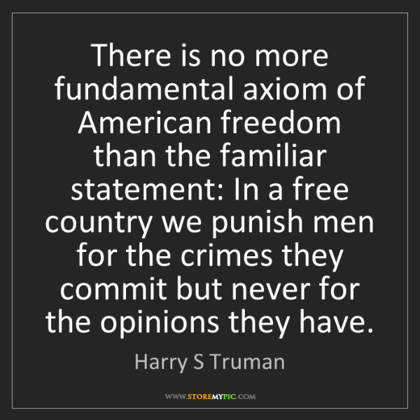 Harry S Truman: There is no more fundamental axiom of American freedom...