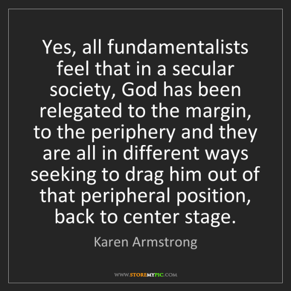 Karen Armstrong: Yes, all fundamentalists feel that in a secular society,...