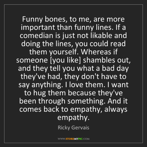 Ricky Gervais: Funny bones, to me, are more important than funny lines....