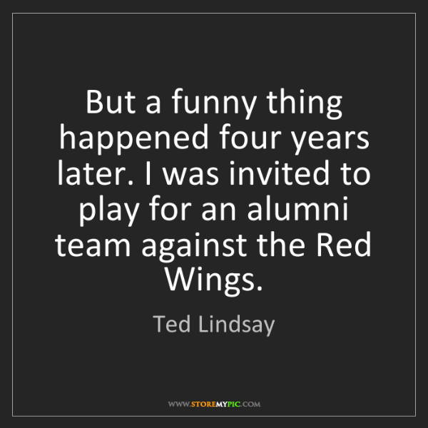 Ted Lindsay: But a funny thing happened four years later. I was invited...