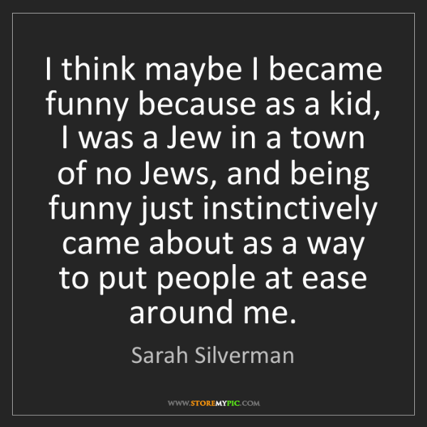 Sarah Silverman: I think maybe I became funny because as a kid, I was...