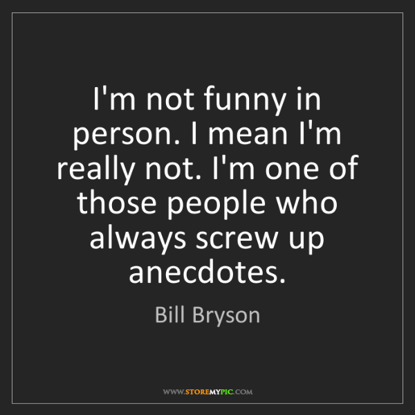 Bill Bryson: I'm not funny in person. I mean I'm really not. I'm one...
