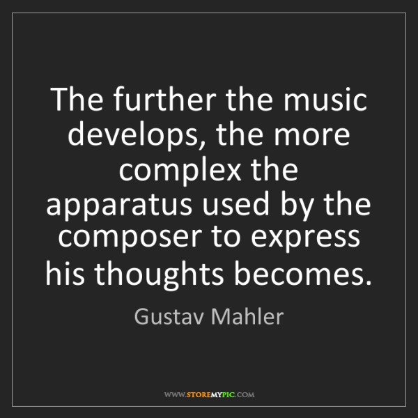 Gustav Mahler: The further the music develops, the more complex the...