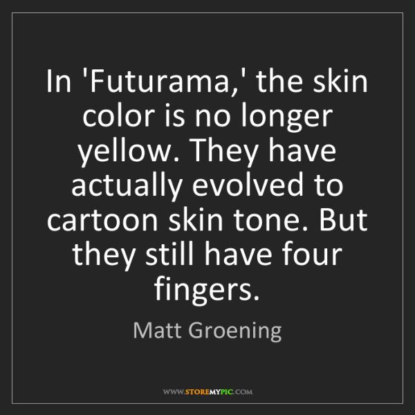 Matt Groening: In 'Futurama,' the skin color is no longer yellow. They...