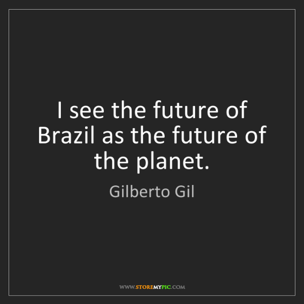Gilberto Gil: I see the future of Brazil as the future of the planet.