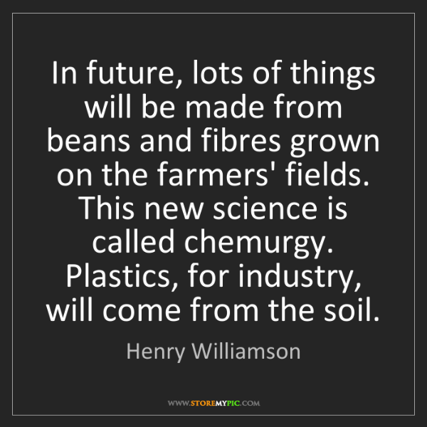 Henry Williamson: In future, lots of things will be made from beans and...