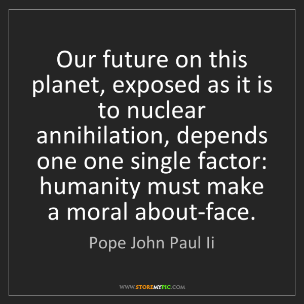Pope John Paul Ii: Our future on this planet, exposed as it is to nuclear...