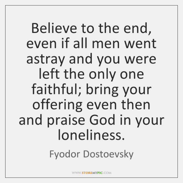 Believe to the end, even if all men went astray and you ...