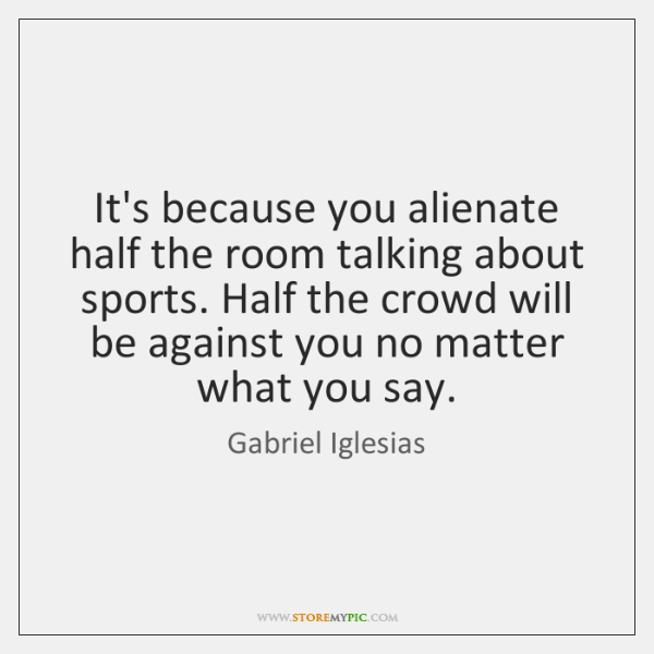 It's because you alienate half the room talking about sports. Half the ...