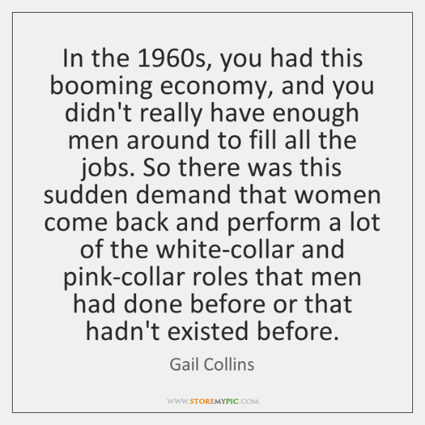 In the 1960s, you had this booming economy, and you didn't really ...